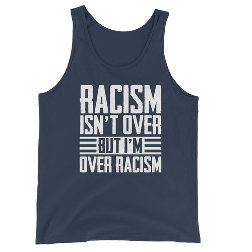 Racism Isn't Over But I'm Over Racism - Unisex Tank Top - Cruel World Apparel Shirts Clothing