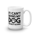 If I Can't Bring My Dog I'm Not Going - Coffee Mug