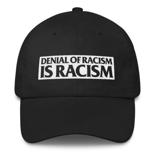 Denial of Racism Is Racism - Classic Dad Cap Hat