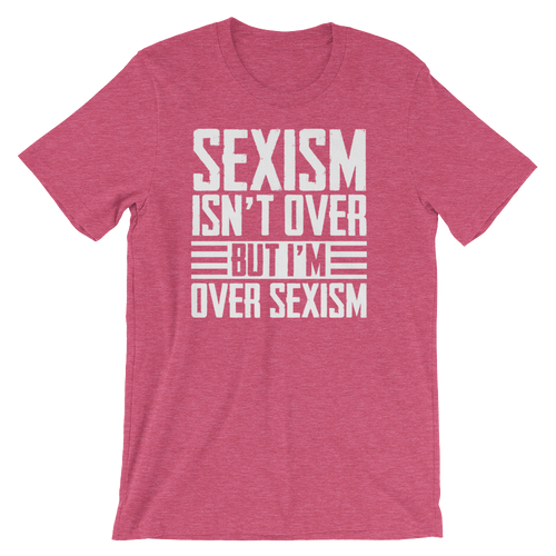 Sexism Isn't Over But I'm Over Sexism - Unisex Short Sleeve T-Shirt