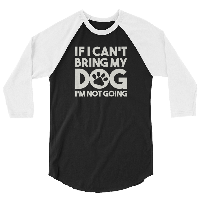 If I Can't Bring My Dog I'm Not Going - 3/4 Sleeve Raglan Shirt