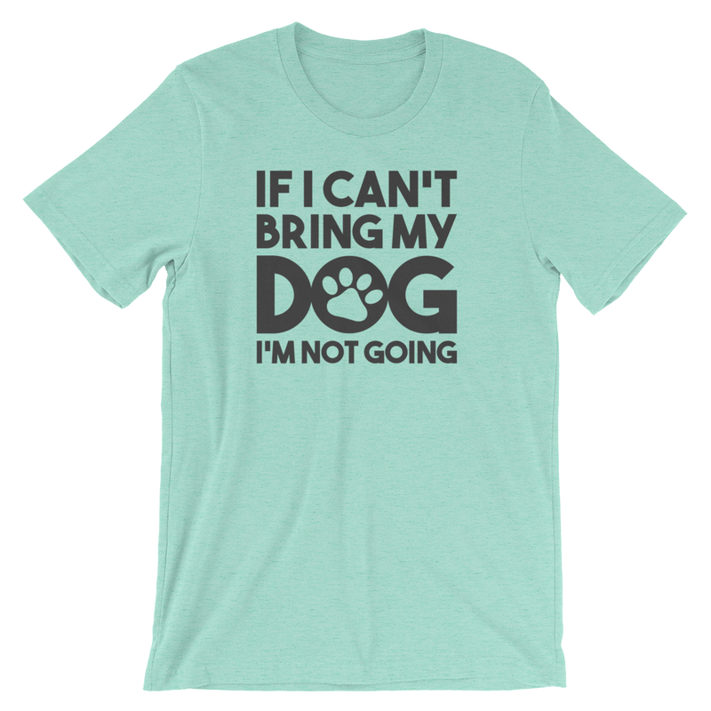 If I Can't Bring My Dog I'm Not Going - Unisex Short Sleeve T-Shirt