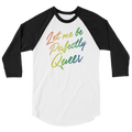 Let Me Be Perfectly Queer - 3/4 Sleeve Raglan Shirt
