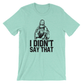I Didn't Say That - Unisex Short Sleeve T-Shirt
