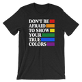 Don't Be Afraid To Show Your True Colors- Gay Pride Ally Unisex Short Sleeve T-Shirt