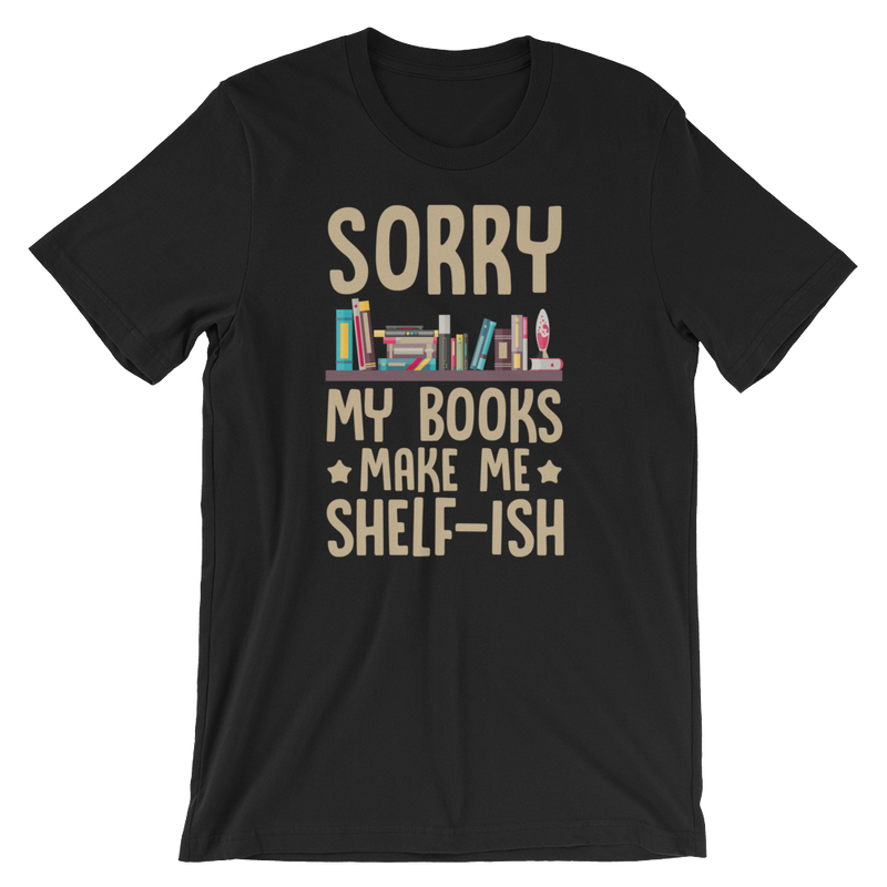 Sorry My Books Make Me Shelf-Ish - Short-Sleeve Unisex T-Shirt Read