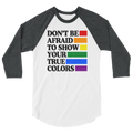 Don't Be Afraid To Show Your True Colors - 3/4 Sleeve Raglan Shirt