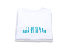 Load image into Gallery viewer, Shameless21 I Closed My Book To Be Here T-Shirt