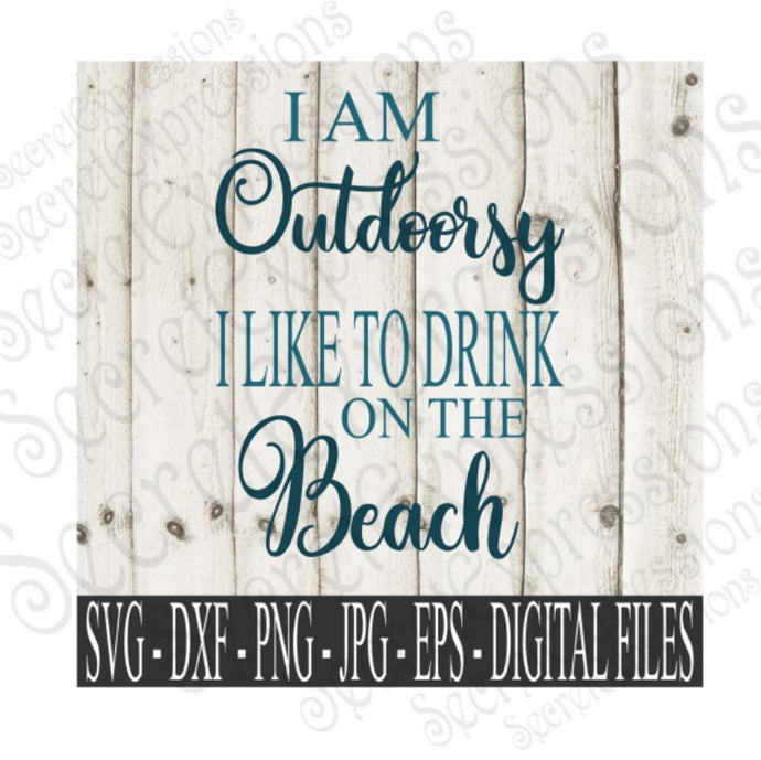 I Am Outdoorsy I Like to Drink On the Beach SVG, Digital File, SVG, DXF, EPS, Png, Jpg, Cricut, Silhouette, Print File