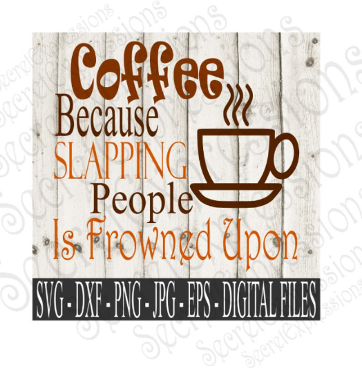 Coffee Because Slapping People Is Frowned Upon SVG, Digital File, SVG, DXF, EPS, Png, Jpg, Cricut, Silhouette, Print File