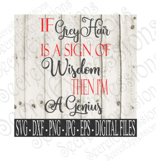 If Grey Hair is a sign of Wisdom then I'm a Genius SVG, Digital File, SVG, DXF, EPS, Png, Jpg, Cricut, Silhouette, Print File