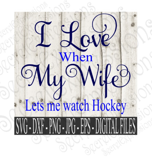 I Love My Wife ~ Lets Me Watch Hockey SVG, Digital File, SVG, DXF, EPS, Png, Jpg, Cricut, Silhouette, Print File
