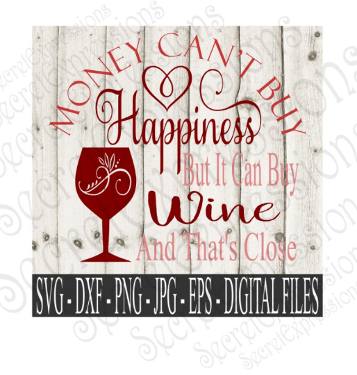 Money Can't Buy Happiness But It Can Buy Wine and That's Close SVG, Digital File, SVG, DXF, EPS, Png, Jpg, Cricut, Silhouette, Print File