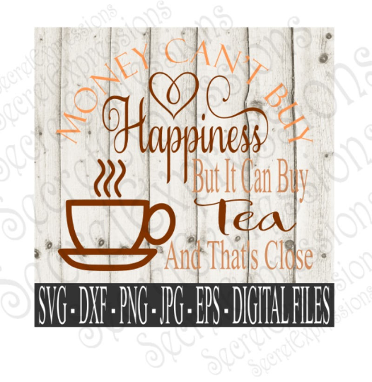 Money Can't Buy Happiness But It Can Buy Tea and That's Close SVG, Digital File, SVG, DXF, EPS, Png, Jpg, Cricut, Silhouette, Print File