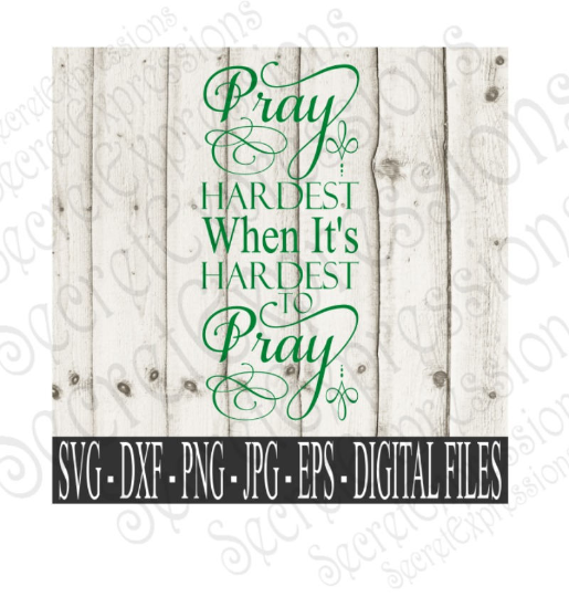Pray Hardest When It's Hardest To Pray svg, religious inspirational, Digital File, SVG, DXF, EPS, Png, Jpg, Cricut, Silhouette, Print File
