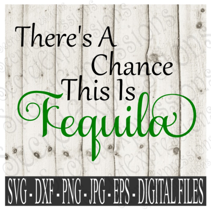 There's A Chance This is Tequila SVG, Digital File, SVG, DXF, EPS, Png, Jpg, Cricut, Silhouette, Print File