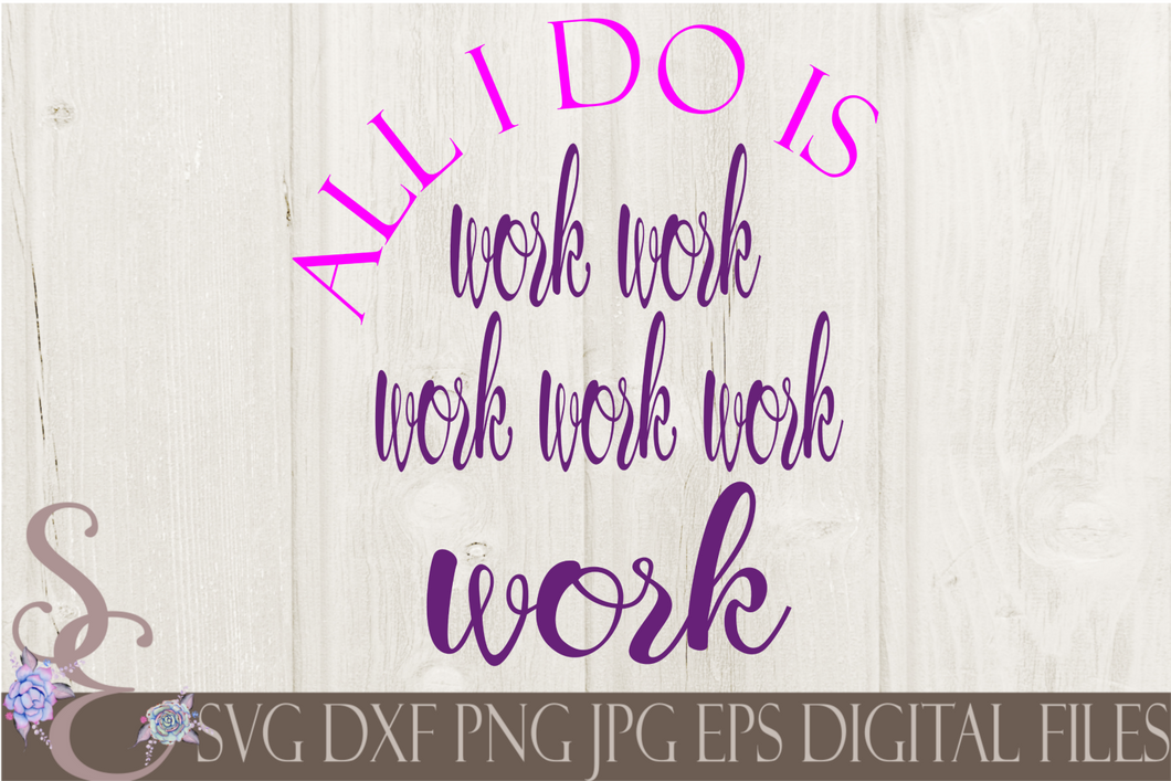All I Do Is Work Work Work Work Work Work Svg, Digital File, SVG, DXF, EPS, Png, Jpg, Cricut, Silhouette, Print File