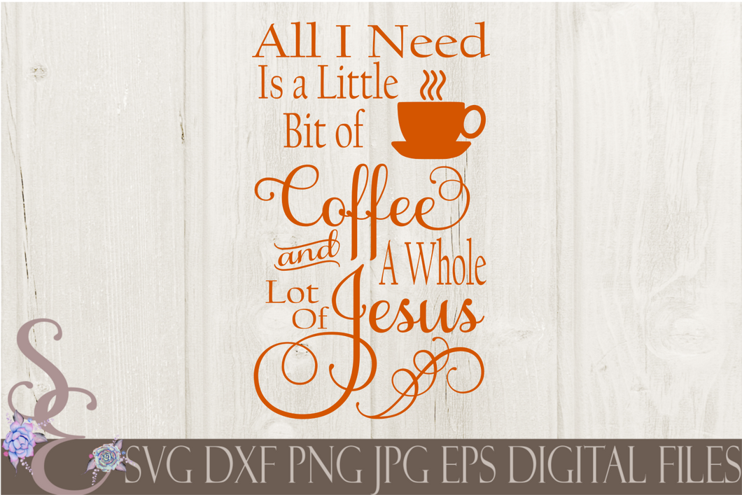 All I Need Is A Little Bit of Coffee and A Whole Lot of Jesus Svg, Digital File, SVG, DXF, EPS, Png, Jpg, Cricut, Silhouette, Print File
