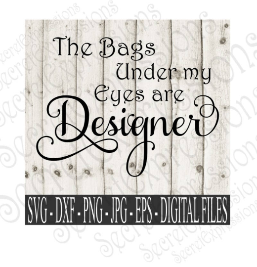 The Bags Under My Eyes Are Designer Svg, Digital File, SVG, DXF, EPS, Png, Jpg, Cricut, Silhouette, Print File