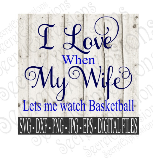 I Love My Wife ~ Lets Me Watch Basketball SVG, Digital File, SVG, DXF, EPS, Png, Jpg, Cricut, Silhouette, Print File