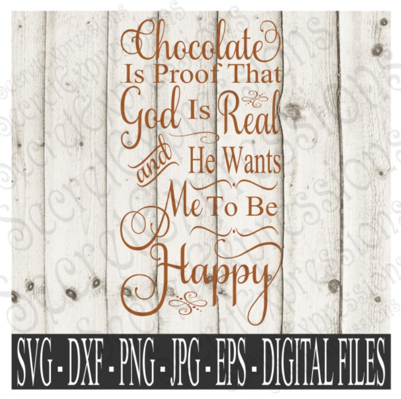 Chocolate is proof that God is real and he wants me to be Happy SVG, Digital File, SVG, DXF, EPS, Png, Jpg, Cricut, Silhouette, Print File