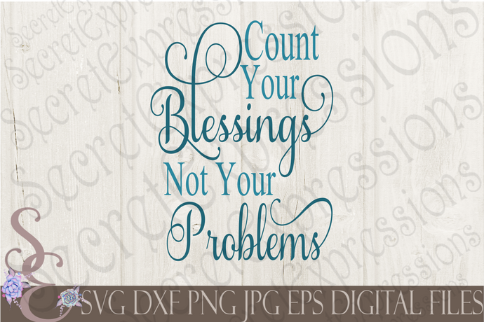 Count Your Blessings Not Your Problems Svg, Digital File, SVG, DXF, EPS, Png, Jpg, Cricut, Silhouette, Print File