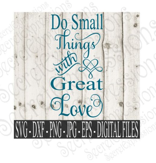Do Small Things With Great Love Svg, Digital File, SVG, DXF, EPS, Png, Jpg, Cricut, Silhouette, Print File