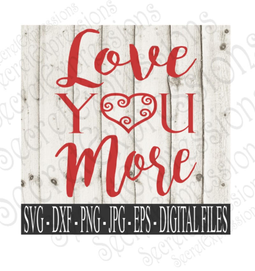 Love You More Svg, Valentine's Day, Wedding, Anniversary, Digital File, SVG, DXF, EPS, Png, Jpg, Cricut, Silhouette, Print File