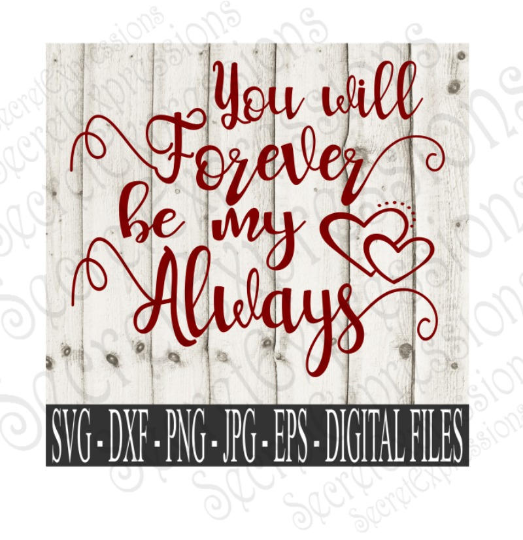 You will Forever be my Always Svg, Valentine's Day, Wedding, Anniversary, Digital File, SVG, DXF, EPS, Png, Jpg, Cricut, Silhouette, Print File
