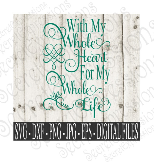 With My Whole Heart For My Whole Life Svg, Wedding, Digital File, SVG, DXF, EPS, Png, Jpg, Cricut, Silhouette, Print File