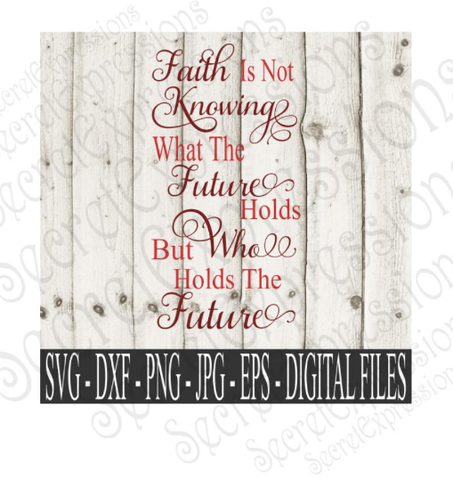Faith Is Not Knowing What The Future Holds But Who Holds The Future Svg, Bible Verse, Digital File, SVG, DXF, EPS, Png, Jpg, Cricut, Silhouette, Print File