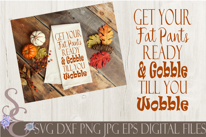 Get Your Fat Pants Ready & Gobble Till You Wobble Svg, Digital File, SVG, DXF, EPS, Png, Jpg, Cricut, Silhouette, Print File