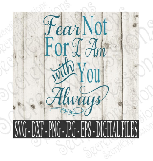 Fear Not I Am With You Always Svg, Digital File, SVG, DXF, EPS, Png, Jpg, Cricut, Silhouette, Print File
