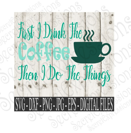 First I Drink The Coffee Then I Do The Things SVG, Digital File, SVG, DXF, EPS, Png, Jpg, Cricut, Silhouette, Print File