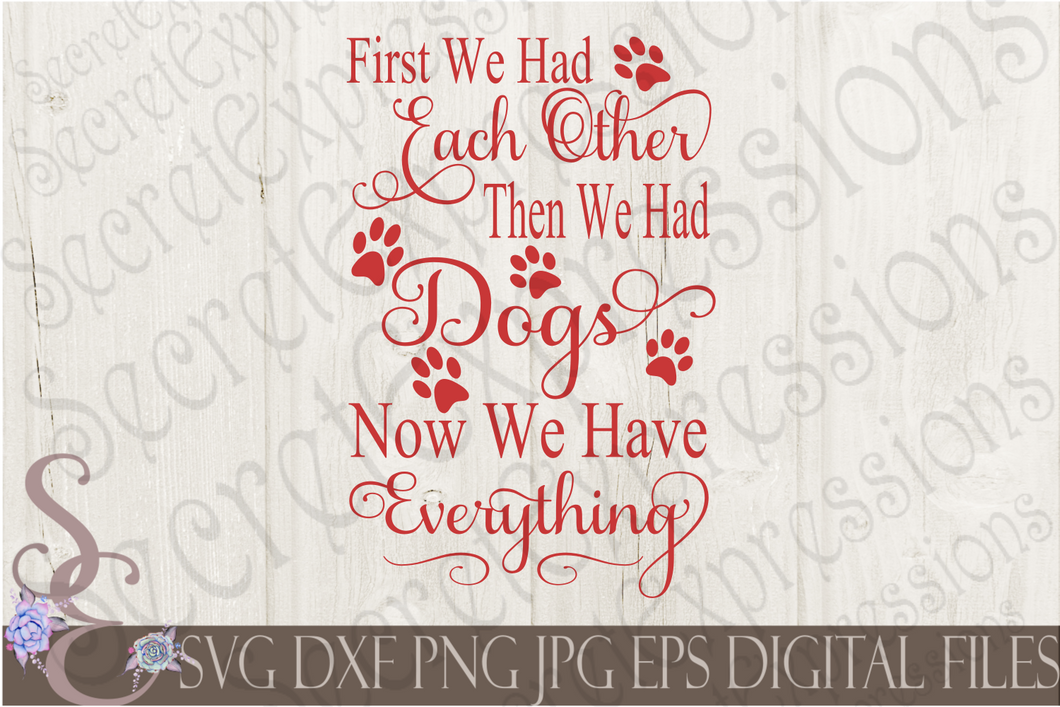 First We Had Each Other Then We Had Dogs Now We Have Everything Svg, Digital File, SVG, DXF, EPS, Png, Jpg, Cricut, Silhouette, Print File