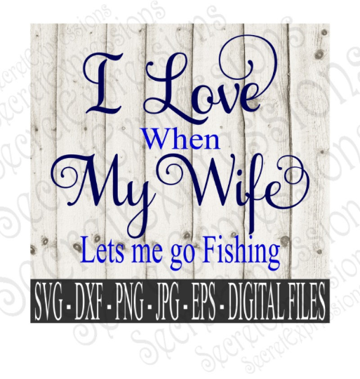 I Love My Wife  Lets Me Go Fishing SVG, Digital File, SVG, DXF, EPS, Png, Jpg, Cricut, Silhouette, Print File