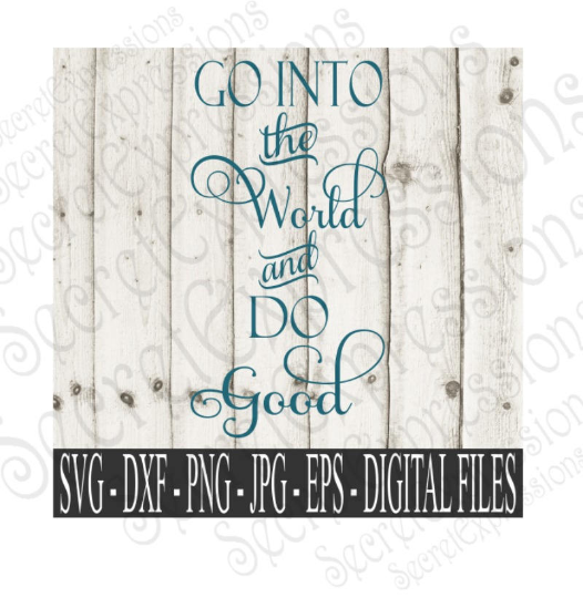 Go Into The World And Do Good Svg, Digital File, SVG, DXF, EPS, Png, Jpg, Cricut, Silhouette, Print File