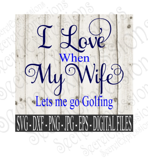 I Love My Wife  Lets Me Go Golfing SVG, Digital File, SVG, DXF, EPS, Png, Jpg, Cricut, Silhouette, Print File