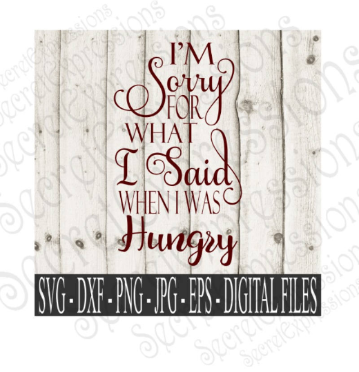 I'm Sorry For What I Said When I Was Hungry. SVG, Digital File, SVG, DXF, EPS, Png, Jpg, Cricut, Silhouette, Print File