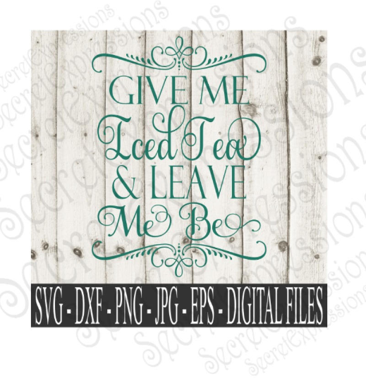 Give Me Iced Tea & Leave Me Be SVG, Digital File, SVG, DXF, EPS, Png, Jpg, Cricut, Silhouette, Print File