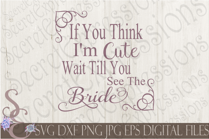 If You Think I'm Cute Wait Till You See The Bride Svg, Wedding, Digital File, SVG, DXF, EPS, Png, Jpg, Cricut, Silhouette, Print File