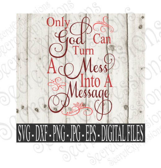 Only God Can Turn A Mess Into A Message Svg, Digital File, SVG, DXF, EPS, Png, Jpg, Cricut, Silhouette, Print File