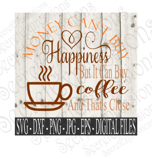 Money Can't Buy Happiness But It Can Buy Coffee and That's Close SVG, Digital File, SVG, DXF, EPS, Png, Jpg, Cricut, Silhouette, Print File