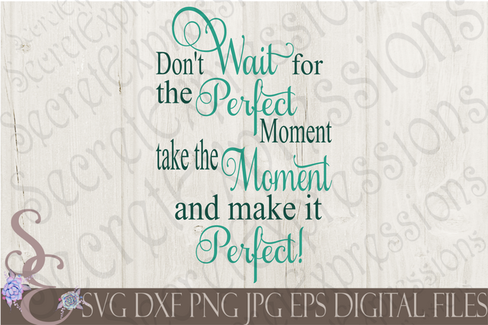 Don't Wait for the Perfect Moment Svg, Digital File, SVG, DXF, EPS, Png, Jpg, Cricut, Silhouette, Print File