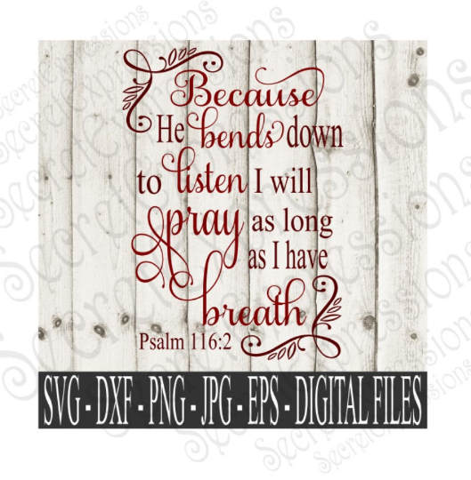 Because He bends down to listen I will pray as long as I have breath  Psalm 116:2 Svg, Digital File, SVG, DXF, EPS, Png, Jpg, Cricut, Silhouette, Print File