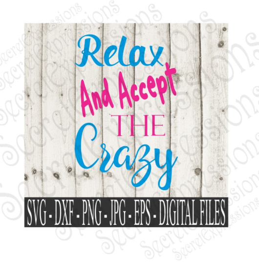 Relax and accept the Crazy SVG, Digital File, SVG, DXF, EPS, Png, Jpg, Cricut, Silhouette, Print File