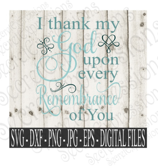 I thank my God upon every Remembrance of You Svg, Digital File, SVG, DXF, EPS, Png, Jpg, Cricut, Silhouette, Print File