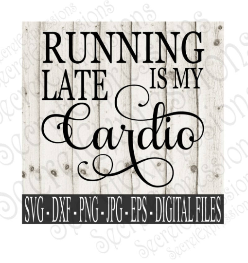 Running Late Is My Cardio SVG, Digital File, SVG, DXF, EPS, Png, Jpg, Cricut, Silhouette, Print File