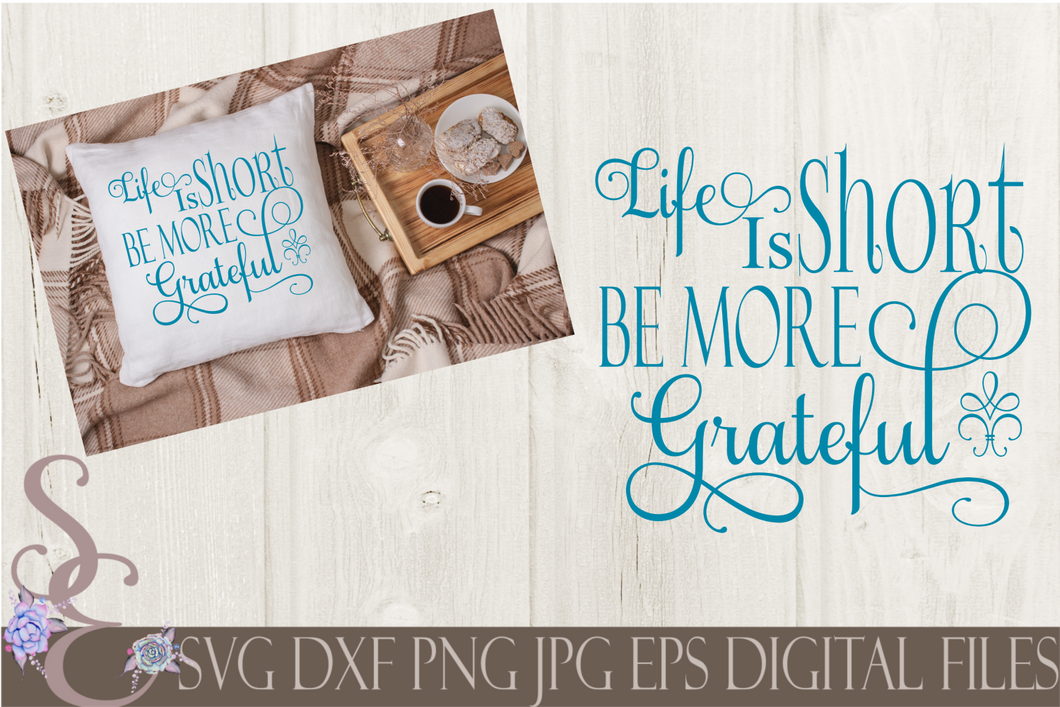 Life Is Short Be More Grateful Svg, Digital File, SVG, DXF, EPS, Png, Jpg, Cricut, Silhouette, Print File