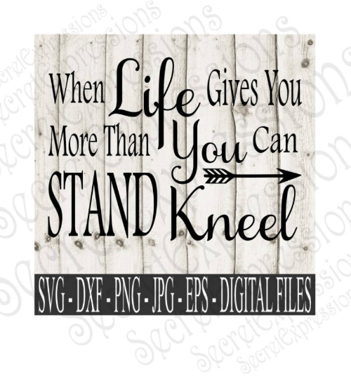 When Life Gives You More Than You Can Stand Kneel svg, religious inspirational, Digital File, SVG, DXF, EPS, Png, Jpg, Cricut, Silhouette, Print File